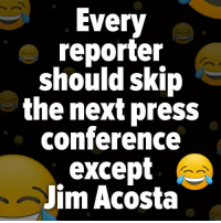 press conference: Every  reporter  should skip  the next press  conference  except  Jim Acosta