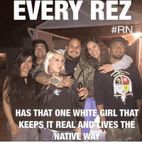 Friday, Native American, and White Girl: EVERY REZ  #RN  HAS THAT ONE WHITE GIRL THAT  KEEPS IT REAL AND LIVES THE  NATIVE WAY Happy Friday