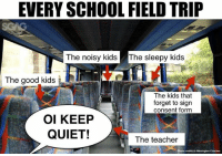 Field Trip, Memes, and School: EVERY SCHOOL FIELD TRIP  The noisy kids The sleepy kids  The good kids  The kids that  forget to sign  consent form  OI KEEP  QUIET!  The teacher  Photo credits to Warrington Cosches The best part of field trips is always the bus rides..