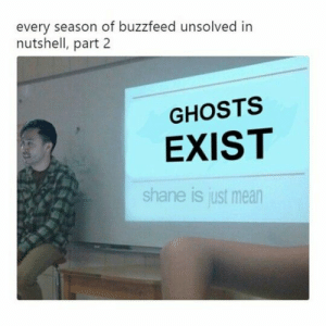 Shane Madej Ryan Bergara Buzzfeed Unsolved #shaniac #boogara: every season of buzzfeed unsolved in  nutshell, part 2  GHOSTS  EXIST  shane is just mean Shane Madej Ryan Bergara Buzzfeed Unsolved #shaniac #boogara