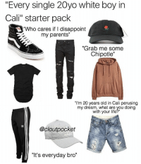 "i live in cali and i can confirm: ""Every single 20yo white boy in  Cali"" starter pack  ""Who cares if I disappoint  my parents""  ""Grab me some  Chipotle""  ""I'm 20 years old in Cali perusing  my dream, what are you doing  with your life?""  @cloutpocket  ""It's everyday bro"" i live in cali and i can confirm"