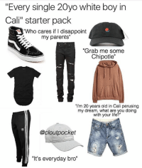 "It's everyday bro😂! Tag some friends 👇🏻 lmao starterpacks lol haha Photo Cred: @cloutpocket: ""Every single 20yo white boy in  Cali"" starter pack  ""Who cares if I disappoint  my parents""  ""Grab me some  Chipotle""  ""I'm 20 years old in Cali perusing  my dream, what are you doing  my dreaith yhoui ieyou ding  with your life  @cloutpocket  ""It's everyday bro"" It's everyday bro😂! Tag some friends 👇🏻 lmao starterpacks lol haha Photo Cred: @cloutpocket"
