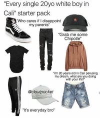 "Ass, Bruh, and Chipotle: ""Every single 20yo white boy in  Cali"" starter pack  ""Who cares if I disappoint  my parents""  ""Grab me some  Chipotle""  ""I'm 20 years old in Cali perusing  my dream, what are you doing  with your life  @cloutpocket  ""It's everyday bro"" ""Every single member in team 10"" starter pack💀💀💀💀 i swear it's like they all come from one big machine, on some long ass like fuckboi production line lmao💀 . . •Follow @savagemellow for more memes daily!• . . lmao funnyshit hilarious humor jokes fun nochill follow lol haha meme dead instafunny bruh tumblr hitler jews funny cancerous satire bleach comedy SJW humour followme memes filthyfrank papufranku"