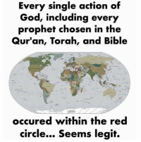 torah: Every single action of  God, including every  prophef chosen in the  Qur'an, Torah, and Bible  occured within the red  circle... Seems legit.