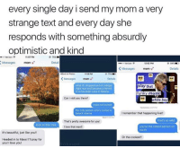 Beautiful, College, and Love: every single day i send my mom a very  strange text and every day she  responds with something absurdly  optimistic and kind  Verizon  11:57 PM  Messages  moms  Detail  o Verizon S  12 02 PM  KMessages mom  Details  Back to Photos  11:58 PM  75%  KMessages mom  Details  what if idropped out of college  right now and became a hermit  in a mountain cave in Siberia  ay that  unky music  Can I visit you there?  white boy  nope not invited  esterday 487  the only person who's invited is  barack obama  I remember that happening live!!  That's pretty awesome for you!  that's so wild  look at this tree  you're the oldest person on  earth  I love that man!!  It's beautiful, just like you!!  Or the coolest!!  Headed in to Mass! I'I pray for  you! love you! some people are so good at heart