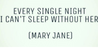 Memes, 🤖, and Marie: EVERY SINGLE NIGHT  I CAN'T SLEEP WITHOUT HER  (MARY JANE)