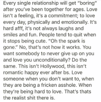 """Cute, Love, and Memes: Every single relationship will get """"boring""""  after you've been together for ages. Love  isn't a feeling, it's a commitment; to love  every day, physically and emotionally. It's  hard afff, it's not always laughs and  smiles and fun. People tend to quit when  it stops being cute. """"Oh the spark is  gone."""" No, that's not how it works. You  want somebody to never give up on you  and love you unconditionally? Do the  same. This isn't Hollywood, this isn't  romantic happy ever after bs. Love  someone when you don't want to, when  they are being a fricken asshole. When  they're being hard to love. That's thats  the realist shit there is. thirdeyethirst"""