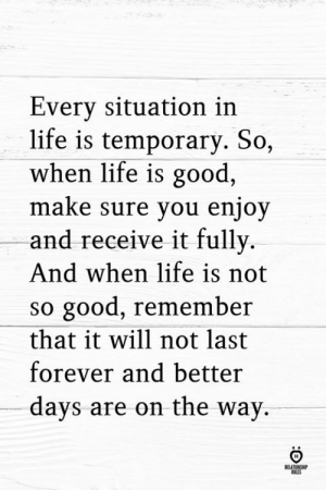 Life, Forever, and Good: Every situation in  life is temporary. So,  when life is good,  maKe sure you enjoy  and receive it fully.  And when life is not  so good, remember  that it will not last  forever and better  days are on the way.