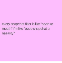 """Snapchat Filter: every snapchat filter is like """"open ur  mouth"""" i'm like """"oooo snapchat u  naaasty"""""""