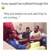 "Life, Memes, and Squad: Every squad has suffered through this  ""She just texted me and said they're  not coming..."" 😤🔥@moneybagspete got in this life on repeat ."
