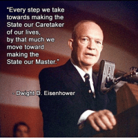 """Memes, Change, and Never: """"Every step we take  towards making the  State our Caretaker  of our lives,  by that much we  move toward  making the  State our Master.""""  Dwight D. Eisenhower Some things never change!"""