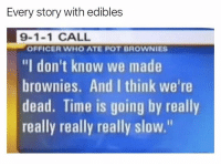 """Last time I had an edible I ended up with $70,000 worth of Little Cesars Pizza the following morning 🍕🤷♂️: Every story with edibles  9-1-1 CALL  """"I don't know we made  brownies. And I think we're  dead. Time is going by really  really really really slow.""""  OFFICER WHO ATE POT BROWNIES Last time I had an edible I ended up with $70,000 worth of Little Cesars Pizza the following morning 🍕🤷♂️"""