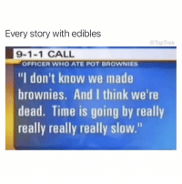 """Follow @toptree we literally can't stop scrolling through their page...full of dank memes @toptree 😂😂: Every story with edibles  @TopTree  9-1-1 CALL  """"I don't know we made  brownies. And I think we're  dead. Time is going by really  really really really slow.""""  OFFICER WHO ATE POT BROWNIES Follow @toptree we literally can't stop scrolling through their page...full of dank memes @toptree 😂😂"""