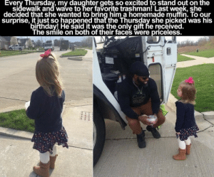 scumbag-vanguard:  ctron164:  herdreadsrock:  Kids be so damn cute and innocent like how  Awwww   This story was different actually??? And even better???The girl, Brooklyn Andracke, used to wave at the truck every thursday and the trashman waved her back. It was a very important to her to do it every week. It was HER birthday, and she decided that she wanted to share her birthday cake with the trashman. She also wanted to meet her hero, whose name is Delvar Dopson.The girl's mother thanked Delvar for his work and explained to him how important it is for Brooklyn to wave at him every thursday.He was pretty surprised but he admitted that every time he drove near the house he hoped that the girl would wave at him. That's not the end of the story though. Next week Delvar had a surprise for the little girl.He brought her a bunch of amazing birthday gifts!They both got quite popular, and Delvar is getting a lot of thank you messages from trashmen from all over the world for representing them in such a good way.: Every Thursdav, my daughter gets so excited to stand out on the  sidewalk and wave to her favorite trashman! Last week, she  decided that she wanted to bring him a homemade muffin. To our  surprise, it iust so happened that the Thursday she picked was his  biřthday! He said it was the only gift he received.  The smile on both of their faces were priceless scumbag-vanguard:  ctron164:  herdreadsrock:  Kids be so damn cute and innocent like how  Awwww   This story was different actually??? And even better???The girl, Brooklyn Andracke, used to wave at the truck every thursday and the trashman waved her back. It was a very important to her to do it every week. It was HER birthday, and she decided that she wanted to share her birthday cake with the trashman. She also wanted to meet her hero, whose name is Delvar Dopson.The girl's mother thanked Delvar for his work and explained to him how important it is for Brooklyn to wave at him every thursday.He was pretty surprised but he admitted that every time he drove near the house he hoped that the girl would wave at him. That's not the end of the story though. Next week Delvar had a surprise for the little girl.He brought her a bunch of amazing birthday gifts!They both got quite popular, and Delvar is getting a lot of thank you messages from trashmen from all over the world for representing them in such a good way.