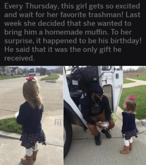Birthday, Girl, and Her: Every Thursday, this girl gets so excited  and wait for her favorite trashman! Last  week she decided that she wanted tO  bring him a homemade muffin. To her  surprise, it happened to be his birthday!  He said that it was the only gift he  received