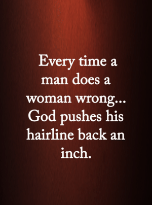 God, Hairline, and Memes: Every time a  man does a  woman wrong...  God pushes his  hairline back an  inch. <3