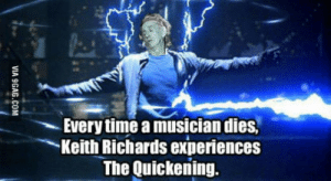There can only be one!: Every time a musician dies.  Keith Richards experiences  The Quickening. There can only be one!