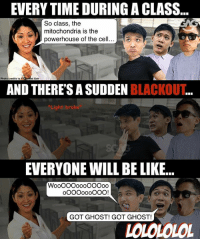 Be Like, Memes, and Ghost: EVERY TIME DURING A CLASS  So class, the  mitochondria is the  powerhouse of the cell  Photo credits to  t Goh  AND THERE'S A SUDDEN BLACKOUT  Light e  brok  EVERYONE WILL BE LIKE..  WooOOOoooOO0oo  GOT GHOST! GOT GHOST!  LOLOLOLOL Apagando las luces