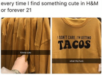 tag someone - ur friends: every time I find something cute in H&M  or forever 21  l DON'T CARE, I'M GETTING  TACOS  Kinda cute  what the fuck tag someone - ur friends