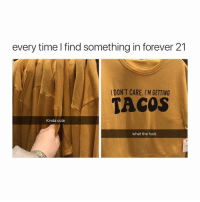 lmao what the hell: every time I find something in forever 21  IDON'T CARE. M GETTING  TACOS  Kinda cute  what the fuck lmao what the hell
