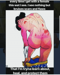 Boo, Memes, and Wat: every time I get with a female  this wat I see. I see nothing but  bruises scars and flaws  That I'm tryna learn about,  heal, and protect them Let me help u boo... 🤣🤣👌😋 followme