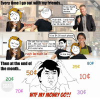 Huh, Memes, and Cent: Every time I go out with my friends...  Hi sir, that  be $9.10  please  Huh shit  I only have  9 bucks. Eh  end  ere!  me 10 cents can?  It be $4.30 each please  Oh shit I've no coins  me  left....Eh can end  me 30  cents? I don't want use my  $10 note haha  nah la nah la  Ya me too!  Then at the end of  80  25  the month  50C  10  20  70C  30 No wonder I'm so poor at the end of the month... TooMuchMonthAtTheEndOfTheMoney
