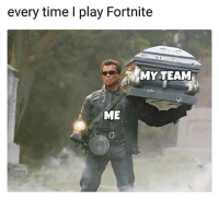 Memes, Squad, and Time: every time I play Fortnite  MY TEAM  ME Tag your squad 😂