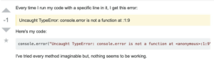 """The unsolvable bug: Every time I run my code with a specific line in it, I get this error:  -1  Uncaught TypeError: console.error is not a function at 1:9  Here's my code:  console.error(""""Uncaught TypeError: console.error is not a function at <anonymous> : 1 :9'  I've tried every method imaginable but, nothing seems to be working. The unsolvable bug"""