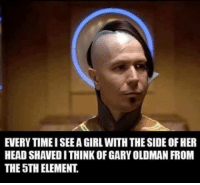 Gary Oldman: EVERY TIME I SEEA GIRL WITH THE SIDE OF HER  HEAD SHAVED I THINK OF GARY OLDMAN FROM  THE 5TH ELEMENT.