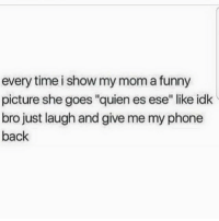 "For reals 🙄😆 FOLLOW US➡️ @so.mexican: every time i show my mom a funny  picture she goes ""quien es ese"" like idk  bro just laugh and give me my phone  back For reals 🙄😆 FOLLOW US➡️ @so.mexican"