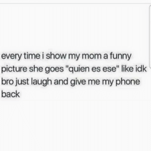 """Moms and memes: every time i show my mom a funny  picture she goes """"quien es ese"""" like idk  bro just laugh and give me my phone  back Moms and memes"""