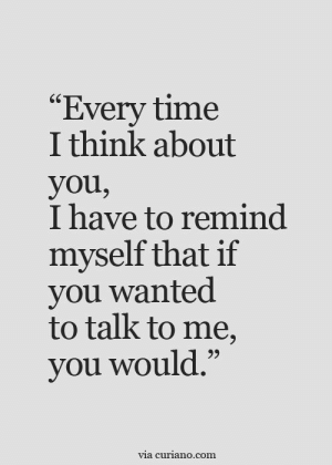 "I Think About You: ""Every time  I think about  you,  I have to remind  myself that if  you wanted  to talk to me,  you would.""  via curiano.com"