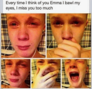 Emma! Emma why did you leave me!: Every time I think of you Emma I bawl my  eyes, I miss you too much Emma! Emma why did you leave me!