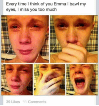 Im sick send help . . . . . memes dank dankmemes funnymemes funny hoodmemes bitchesbelike cringe nochill idubbbz roasted filthyfrank h3h3 triggered bored savage legend amazing roast wtf lmao lit edgy boolin xo trump: Every time I think of you Emma l bawl my  eyes, I miss you too much  39 Likes 11 Comments Im sick send help . . . . . memes dank dankmemes funnymemes funny hoodmemes bitchesbelike cringe nochill idubbbz roasted filthyfrank h3h3 triggered bored savage legend amazing roast wtf lmao lit edgy boolin xo trump