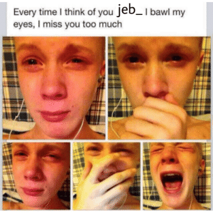 You wont be forgotten jeb: Every time I think of you Jeb_I bawl my  eyes, I miss you too much You wont be forgotten jeb