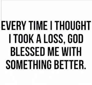 Appreciate the blessings 🙏: EVERY TIME I THOUGHT  I TOOK A LOSS, GOD  BLESSED ME WITH  SOMETHING BETTER Appreciate the blessings 🙏
