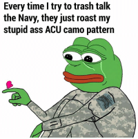 Ass, Memes, and Roast: Every time I try to trash talk  the Navy, they just roast my  stupid ass ACU camo pattern Damn guys, they got you there