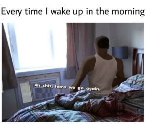 Shit, Time, and Wake: Every time I wake up in the morning  Ah shit, here we go again.