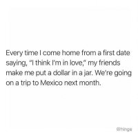 "Friends, Love, and Memes: Every time l come home from a first date  saying, ""I think I'm in love,"" my friends  make me put a dollar in a jar. We're going  on a trip to Mexico next month.  @hinge *comes home from a @hinge date* *puts a dollar in jar* hingepartner"