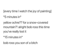 the joy of painting: [every time l watch the joy of painting]  *5 minutes in*  yellow ochre?? for a snow-covered  mountain?! alright bob ross this time  you've really lost it  *15 minutes in*  bob ross you son of a bitch