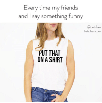 Friends, Funny, and Link: Every time my friends  and I say something funny  abetches  betches.com  PUT THAT  ON A SHIRT if you agree and think you're really funny, put it on our custom tank. Link in bio or betches.co-custom