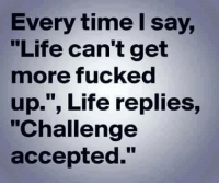 "Fucked Up: Every time say,  ""Life can't get  more fucked  up."", Life replies,  ""Challenge  accepted."""