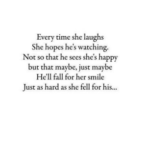 Fall, Happy, and Smile: Every time she laughs  She hopes he's watching.  Not so that he sees she's happy  but that maybe, just maybe  He'll fall for her smile  Just as hard as she fell for his.. https://iglovequotes.net/
