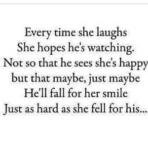 https://iglovequotes.net/: Every time she laughs  She hopes he's watching.  Not so that he sees she's happy  but that maybe, just maybe  He'll fall for her smile  Just as hard as she fell for his... https://iglovequotes.net/