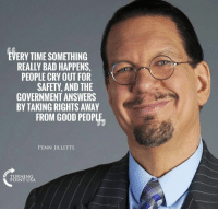 """Bad, Benjamin Franklin, and Memes: EVERY TIME SOMETHING  REALLY BAD HAPPENS,  PEOPLE CRY OUT FOR  SAFETY, AND THE  GOVERNMENT ANSWERS  BY TAKING RIGHTS AWAY  FROM GOOD PEOPLE  PENN JILLETTE  TURNING  POINT USA """"Those who would give up essential Liberty, to purchase a little temporary Safety, deserve neither Liberty nor Safety."""" -Benjamin Franklin #BigGovSucks"""