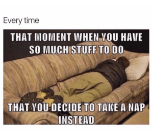 Take A Nap: Every time  THAT MOMENT WHEN VOU HAVE  SO MUCH STUFF TO DO  THAT YOU DECIDE TO TAKE A NAP  INSTEAD