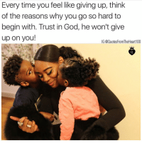 God, Memes, and Time: Every time you feel like giving up, think  of the reasons why you go so hard to  begin with. Trust in God, he won't give  up on you!  IG @QuotesFromTheHeart100 💯💯🙌🏽🙏🏽 Make sure you're following my other pages! @prettybossytees @badbitchproblemz @quotesfromtheheart100 👑