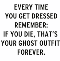 Bae, Memes, and Forever: EVERY TIME  YOU GET DRESSED  REMEMBER:  IF YOU DIE, THAT'S  YOUR GHOST OUTFIT  FOREVER. I really need to start making an effort 😕 Rp from bae @girlsthinkimfunny @girlsthinkimfunny goodgirlwithbadthoughts 💅🏼