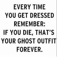 Forever, Ghost, and Time: EVERY TIME  YOU GET DRESSED  REMEMBER:  IF YOU DIE, THAT'S  YOUR GHOST OUTFIT  FOREVER.