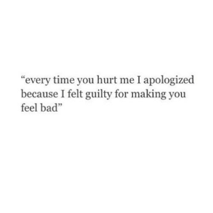 "https://iglovequotes.net/: ""every time you hurt me I apologized  because I felt guilty for making you  feel bad""  64 https://iglovequotes.net/"